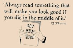 """""""Always read something that will make you look good if you die in the middle of it."""" - PJ O'Rourke. // because nobody wants to be found dead reading Twilight."""