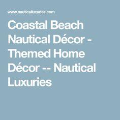 Coastal Beach Nautical Décor - Themed Home Décor -- Nautical Luxuries