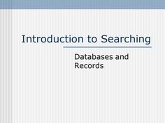 Introduction to Searching Databases and Records. What is a database? A database is a large, organized collection of information. Addresses Recipes Citations.>