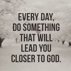 Every day do something that will lead you closer to God ~~I Love the Bible and Jesus Christ, Christian Quotes and verses. Faith Quotes, Bible Quotes, Bible Verses, Me Quotes, Scriptures, Praise God Quotes, Prayer Quotes, Strong Quotes, Attitude Quotes