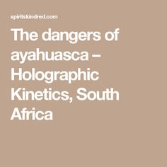 The dangers of ayahuasca – Holographic Kinetics, South Africa