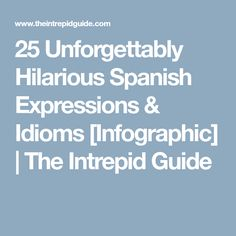 25 Unforgettably Hilarious Spanish Expressions & Idioms [Infographic] | The Intrepid Guide