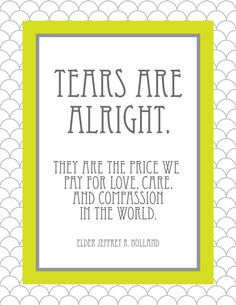 """Tears are alright. They are the price we pay for love, care, and compassion in the world. One day God will, in great victory, """"wipe away all tears from their eyes; and there shall be no more death, neither sorrow, nor crying, neither shall there be any more pain; for the former things are passed away."""" One day our calamities will be overpast. - Elder Jeffrey R. Holland, For Times of Trouble"""