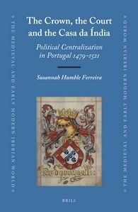 Susannah Humble Ferreira, The Crown, the Court, and the Casa da Índia: Political Centralization in Portugal, 1479-1521 (Brill, 2015)