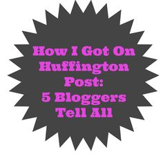 How I Got On Huffington Post: 5 Bloggers Tell All: For many bloggers, having your work published on The Huffington Post,is at the top of your aspirational list. I know this isn't the dream of all bloggers, but from the response received when I as...