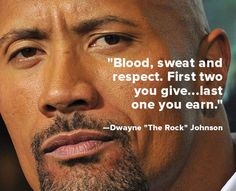 """Blood, sweat and respect. First two you give.. last one you earn."" − Dwayne ""The Rock"" Johnson"