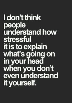 I don't think people understand how stressful it is to explain what's going on in your head when you don't even understand it yourself.