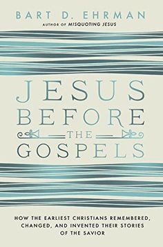 Jesus Before the Gospels: How the Earliest Christians Remembered, Changed, and Invented Their Stories of the Savior