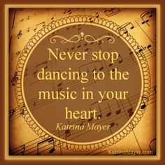 Never stop dancing to the music in your heart. Katrina Mayer