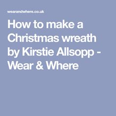 How to make a Christmas wreath by Kirstie Allsopp - Wear & Where