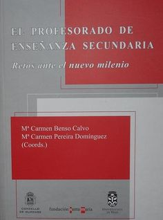El Profesorado de enseñanza secundaria : retos ante el nuevo milenio / Mª Carmen Benso Calvo, Mª Carmen Pereira Domínguez (coords.)