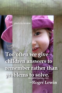 Quotes about educating children – Too often we give children answers to remember rather than problems to solve. ~Roger Lewin - Inspirational Quotes about Life, Love, happiness, Kindness, positive attitude, positive thoughts, inspirational pictures quotes about life, happiness Very Best Quotes . com