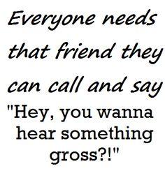Hey, you wanna hear something gross?!