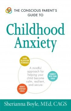 The Conscious Parent's Guide to Childhood Anxiets: A Mindful Approach for Helping Your Child Become Calm, Resilient, and Secure by Sherianna Boyle, MEd, CAGS - 3/2/2017