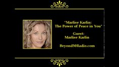 """Marlise Karlin: The Power of Peace in You: For Beyond 50's """"Personal Growth"""" talks, listen to an interview with Marlise Karlin. She has spent over 25 years of research, study, and application, in synthesizing ancient wisdom, healing traditions and evolutionary schools of thought with this Universal Life-Force Energy, which led to the emergence of The Simplicity of Stillness Method."""