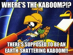 Where's the kaboom?!? There's supposed to be an Earth-shattering kaboom!!