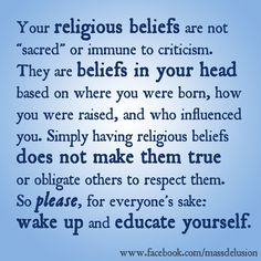 "Atheism, Religion, God is Imaginary. Your religious beliefs are not ""sacred"" or immune to criticism. They are beliefs in your head based on where you were born, how you were raised, and who influenced you. Simply having religious beliefs does not make them true or obligate others to respect them. So please, for everyone's sake: wake up and educate yourself."
