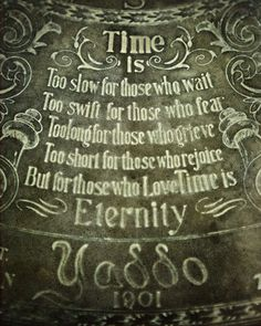 """Time is: Too slow for those who wait, Too swift for those who fear, Too long for those who grieve, Too short for those who rejoice, But for those who Love, Time is Eternity."" Henry van Dyke (1852 - 1933)"