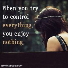 When you try to control everything you enjoy nothing.