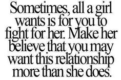 Sometimes all a girl wants is for you to fight for her. Make her believe that you may want this relationship more than she does <3