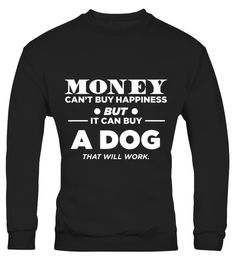 # Money Can't Buy Happiness But It Can Buy A Dog That Will Work .  HOW TO ORDER:1. Select the style and color you want: 2. Click Reserve it now3. Select size and quantity4. Enter shipping and billing information5. Done! Simple as that!TIPS: Buy 2 or more to save shipping cost!This is printable if you purchase only one piece. so dont worry, you will get yours.Guaranteed safe and secure checkout via:Paypal | VISA | MASTERCARD