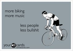 more biking more music less people less bullshit.