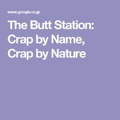 The Butt Station: Crap by Name, Crap by Nature
