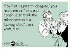 'Let's agree to disagree,' If it is worth being a f--ing idiot then yeah sure.Think what ever you need too.or the other person more of one at all.Just agree to disagree and get over it! Agree To Disagree, Nerd, Haha Funny, Funny Stuff, Funny Shit, Funny Pics, Funny Logic, Humorous Pictures, Funny Sarcastic