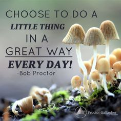 Choose to do a little thing in a great way everyday! Bob Proctor | Proctor Gallagher Institute #bobproctor #resultsthatstick