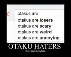 I consider myself an otaku and I am weird, sometimes I seem scary, and I love being annoying. But I'm not a loser.