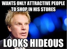 "Mike Jeffries of Abercrombie and Fitch. Man, I love this headline! ""Abercrombie and Fitch CEO hates selling clothes to ugly people, so the internet reminded him that he's ugly."""