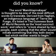 The word 'Mamihlapinatapai' is thought to be one of the most difficult words to translate. Derived from Yaghan, an indigenous language of Tierra del Fuego, it's listed in The Guinness Book of World Records as the 'most succinct word,' and refers to. The More You Know, Good To Know, Did You Know, New Words, Cool Words, Words About Love, Guinness Book, Roman, Word Nerd