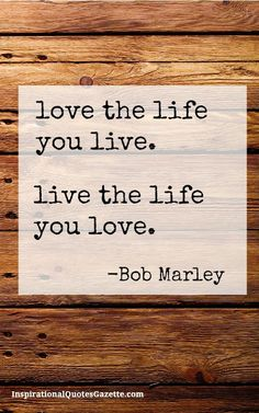 Inspirational Quote: Love The Life You Live Live The Life You Live Inspirational Quotes Gazette