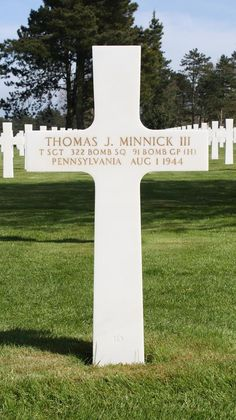 Technical Sergeant Thomas J. Minnick, III U.S. Army Air Forces 322nd Bomber Squadron, 91th Bomber Group, Heavy  Entered the Service from: Pennsylvania Service # 6949060 Died: August 1, 1944 Buried: Plot J Row 27 Grave 10 Normandy American Cemetery and Memorial Colleville-sur-Mer, France