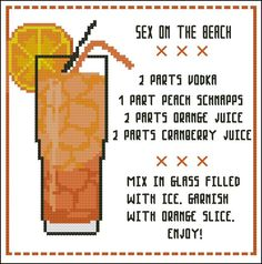 Celebrate your favorite cocktail drink in cross stitch! A fun project for the mature stitcher. Recipe courtesy of wikipedia.com Mini Cross Stitch Pattern: Cocktail: Sex on the Beach Design Source: Pinoy Stitch DMC Floss Colors: 8 Stitch Count: 87 x 86 Approximate Finished Size on Recommended Fabric:* 14 count = 6 w x 6 h Inches 16 count = 5 w x 5 h Inches 18 count = 5 w x 5 h Inches