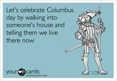 let's celebrate columbus day by walking into someone's house and telling them we live there now