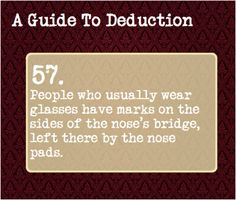 A Guide to Deduction<------ also a person who grew up with glasses will have a narrower nose under the bridge, as a result of the glasses constricting growth.