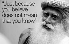 Sadhguru: Just because you BELIEVE does not mean that you KNOW