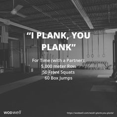 """I Plank, You Plank"" WOD - For Time (with a Partner): 5,000 meter Row; 50 Front Squats; 60 Box Jumps"