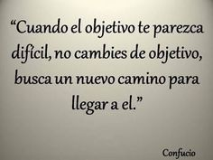 Cuando el objetivo te parezca difícil, no cambies de objetivo, busca un nuevo camino para llegar a él. #Confucio #Citas #Frases