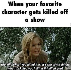 Yes this is how I feel not just with twd but with pretty much every show whose writers and producers take characters lives...