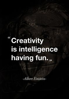 Creativity is intelligence having fun-Albert Einstein.