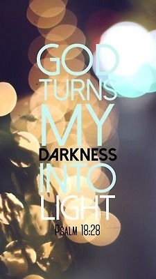 Psalm 18:28.  ...the Lord my God lightens my darkness.  Bible verse.  Thank you Lord. Scripture truth.