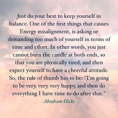 Just do your best to keep yourself in balance. One of the first things that causes energy misalignment is asking of demanding too much of yourself in terms of time and effort Positive Thoughts, Positive Vibes, Positive Quotes, Strong Quotes, Deep Thoughts, Mantra, Quotes To Live By, Life Quotes, A Course In Miracles