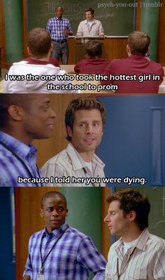 Gus: I was the one who took the hottest girl in the school to prom.  Shawn: Because I told her you were dying.
