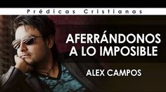 Alex Campos   AFERRÁNDONOS A LO IMPOSIBLE   Prédicas Cristianas 2017