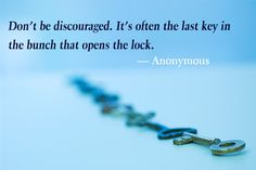 """""""Don't be discouraged. It's often the last key in the bunch that opens the lock."""" - Anonymous"""