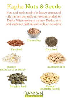 Nuts and seeds tend to be heavy, dense, and oily and are generally not recommended for Kapha. When trying to balance Kapha, nuts and seeds are best enjoyed only on occasion.
