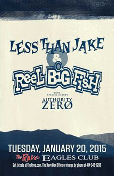 REEL BIG FISH / LESS THAN JAKE with Authority Zero Tuesday, January 20, 2015 at 7:30pm (doors scheduled to open at 6:30pm) The Rave/Eagles Club - Milwaukee WI All Ages / 21+ to Drink  Purchase tickets at http://tickets.therave.com, www.eTix.com, charge by phone at 414-342-7283, or visit our box office at 2401 W. Wisconsin Avenue in Milwaukee. Box office and charge by phone hours are Mon-Sat 10am-6pm. The Rave/Eagles Club no longer sells tickets via Ticketmaster.