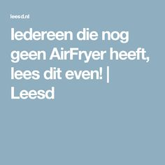 Iedereen die nog geen AirFryer heeft, lees dit even! | Leesd